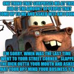More than half the time it's not their car | ONE THING THAT SURPRISES ME AT THIS JOB IS THE AMOUNT OF PEOPLE THAT COME UP TO ME AND ASKED WTF AM I DOING? I'M SORRY. WHEN WAS THE LAST TI | image tagged in tow mater 101 | made w/ Imgflip meme maker