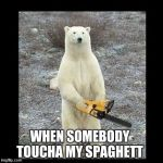 Chainsaw Bear Meme | WHEN SOMEBODY TOUCHA MY SPAGHETT | image tagged in memes,chainsaw bear | made w/ Imgflip meme maker