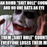 "Im the joker | YOU CAN BOMB ""SHIT HOLE"" COUNTRIES AND NO ONE BATS AN EYE CALL THEM ""SHIT HOLE"" COUNTRIES AND EVERYONE LOSES THEIR MINDS 