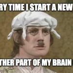 Monty Python brain hurt | EVERY TIME I START A NEW JOB ANOTHER PART OF MY BRAIN DIES | image tagged in monty python brain hurt | made w/ Imgflip meme maker