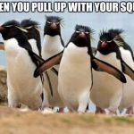 Penguin Gang Meme | WHEN YOU PULL UP WITH YOUR SQUAD | image tagged in memes,penguin gang | made w/ Imgflip meme maker