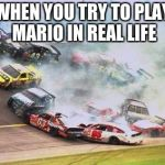 Because Race Car Meme | WHEN YOU TRY TO PLAY MARIO IN REAL LIFE | image tagged in memes,because race car | made w/ Imgflip meme maker