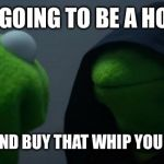 Evil Kermit Meme | I'M NOT  GOING TO BE A HO IN 2018 GO AHEAD AND BUY THAT WHIP YOU DESERVE IT | image tagged in memes,evil kermit | made w/ Imgflip meme maker