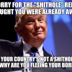 "I said it! Cash me outside how bout dat! | I'M SORRY FOR THE ""SHITHOLE"" REMARK, I THOUGHT YOU WERE ALREADY AWARE. OH YOUR COUNTRY'S NOT A SHITHOLE? THEN WHY ARE YOU FLEEING YOUR BORDE 
