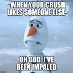 Sad Olaf | -WHEN YOUR CRUSH LIKES SOMEONE ELSE- OH GOD. I'VE BEEN IMPALED. | image tagged in sad olaf | made w/ Imgflip meme maker