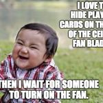 Evil Toddler Meme | I LOVE TO HIDE PLAYING CARDS ON THE TOPS OF THE CEILING FAN BLADES. THEN I WAIT FOR SOMEONE TO TURN ON THE FAN. | image tagged in memes,evil toddler | made w/ Imgflip meme maker
