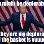 He sucks, but his minions love him! | They might be deplorables... But they are my deplorables and the basket is yuuuuge! | image tagged in donald trump,awful,basket of deplorables,memes | made w/ Imgflip meme maker