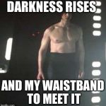 Kylo Ren Shirtless | DARKNESS RISES AND MY WAISTBAND TO MEET IT | image tagged in kylo ren shirtless | made w/ Imgflip meme maker