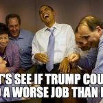 And then I said Obama Meme | LET'S SEE IF TRUMP COULD DO A WORSE JOB THAN ME! | image tagged in memes,and then i said obama | made w/ Imgflip meme maker