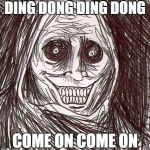 Unwanted House Guest Meme | DING DONG DING DONG COME ON COME ON | image tagged in memes,unwanted house guest | made w/ Imgflip meme maker