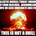 Nuclear Explosion Meme | BALLISTIC MISSILE THREAT INBOUND TO YOUR RECLINER.  ACKNOWLEDGE WIFE OR SEEK IMMEDIATE SHELTER. THIS IS NOT A DRILL | image tagged in memes,nuclear explosion | made w/ Imgflip meme maker
