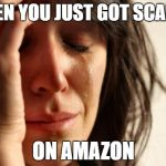 First World Problems Meme | WHEN YOU JUST GOT SCAMED ON AMAZON | image tagged in memes,first world problems | made w/ Imgflip meme maker