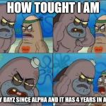 How Tough Are You? | HOW TOUGHT I AM I PLAY DAYZ SINCE ALPHA AND IT HAS 4 YEARS IN ALPHA | image tagged in how tough are you | made w/ Imgflip meme maker