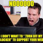 "Ad Blockers | NOOOOOO I DON'T WANT TO "" TURN OFF MY AD BLOCKER"" TO SUPPORT YOUR WEBSITE 