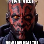Darth Maul Meme | I WENT TO FIGHT A JEDI NOW I AM HALF THE MAN I USED TO BE | image tagged in memes,darth maul | made w/ Imgflip meme maker