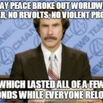 from the 'sad but true' files | TODAY PEACE BROKE OUT WORLDWIDE; NO WAR, NO REVOLTS, NO VIOLENT PROTESTS WHICH LASTED ALL OF A FEW SECONDS WHILE EVERYONE RELOADED | image tagged in memes,ron burgundy,peace,world peace,violence | made w/ Imgflip meme maker