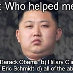Kim Jong Un | Q: Who helped me? a) Barack Obama  b) Hillary Clinton    c) Eric Schmidt  d) all of the above | image tagged in kim jong un | made w/ Imgflip meme maker