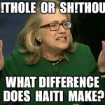 hillary what difference does it make | SH!THOLE  OR  SH!THOUSE WHAT DIFFERENCE DOES  HAITI  MAKE? | image tagged in hillary what difference does it make | made w/ Imgflip meme maker