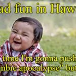 "Evil Toddler Meme | I had fun in Hawaii next time I'm gonna push the ""zombie apocalypse"" button. 