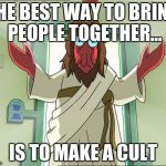 Zoidberg Jesus Meme | THE BEST WAY TO BRING PEOPLE TOGETHER... IS TO MAKE A CULT | image tagged in memes,zoidberg jesus | made w/ Imgflip meme maker