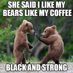 self defence bear | SHE SAID I LIKE MY BEARS LIKE MY COFFEE BLACK AND STRONG | image tagged in self defence bear | made w/ Imgflip meme maker
