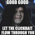 Sidious Error Meme | GOOD GOOD LET THE CLICKBAIT FLOW THROUGH YOU | image tagged in memes,sidious error | made w/ Imgflip meme maker