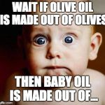 scared baby | WAIT IF OLIVE OIL IS MADE OUT OF OLIVES THEN BABY OIL IS MADE OUT OF... | image tagged in scared baby | made w/ Imgflip meme maker