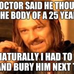 One Does Not Simply Meme | MY DOCTOR SAID HE THOUGHT I HAD THE BODY OF A 25 YEAR OLD. SO NATURALLY I HAD TO KILL HIM AND BURY HIM NEXT TO IT. | image tagged in memes,one does not simply | made w/ Imgflip meme maker