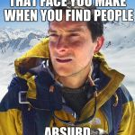 Bear Grylls Meme | THAT FACE YOU MAKE WHEN YOU FIND PEOPLE ABSURD | image tagged in memes,bear grylls | made w/ Imgflip meme maker