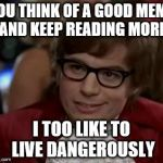 I too like to live dangerously  | YOU THINK OF A GOOD MEME AND KEEP READING MORE I TOO LIKE TO LIVE DANGEROUSLY | image tagged in i too like to live dangerously | made w/ Imgflip meme maker