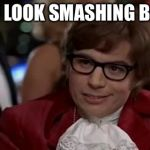 Austin Powers | YOU LOOK SMASHING BABY | image tagged in austin powers | made w/ Imgflip meme maker