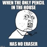 Y U No Meme | WHEN THE ONLY PENCIL IN THE HOUSE HAS NO ERASER | image tagged in memes,y u no | made w/ Imgflip meme maker