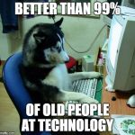 I Have No Idea What I Am Doing Meme | BETTER THAN 99% OF OLD PEOPLE AT TECHNOLOGY | image tagged in memes,i have no idea what i am doing | made w/ Imgflip meme maker