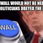 trump wall | THE WALL WOULD NOT BE NEEDED IF POLITICIANS OBEYED THE LAW | image tagged in trump wall | made w/ Imgflip meme maker