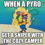 spongebob on fire | WHEN A PYRO GET A SNIPER WITH THE COZY CAMPER | image tagged in spongebob on fire | made w/ Imgflip meme maker
