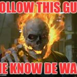 ghost rider | FOLLOW THIS GUY HE KNOW DE WAE | image tagged in ghost rider | made w/ Imgflip meme maker
