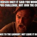 You Were The Chosen One (Star Wars) Meme | YOU WERE CHOSEN ONE!! IT SAID YOU WOULD DESTROY THE TIDE POD CHALLENGE, NOT JOIN THE CHALLENGE!! BRING BALANCE TO THE LAUNDRY, NOT LEAVE IT  | image tagged in memes,you were the chosen one star wars | made w/ Imgflip meme maker