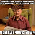 Dumbasses | EVERY TIME I THINK THERE'S NO WAY I CAN COME ACROSS ANYONE DUMBER THAN THE PEOPLE I ALREADY KNOW SOMEONE ELSE PROVES ME WRONG | image tagged in red foreman scumbag hat,memes,funny,so true | made w/ Imgflip meme maker