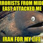 When Iran for a while,Iraq-oned I got away from them! | TERRORISTS FROM MIDDLE EAST ATTACKED ME IRAN FOR MY LIFE | image tagged in memes,bad joke eel,powermetalhead,terrorism,iran,funny | made w/ Imgflip meme maker