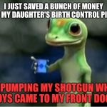 I will bury you if you date my daughter | I JUST SAVED A BUNCH OF MONEY ON MY DAUGHTER'S BIRTH CONTROL PILLS BY PUMPING MY SHOTGUN WHEN BOYS CAME TO MY FRONT DOOR. | image tagged in geico gecko,high school,daughter,shotgun,boys,father | made w/ Imgflip meme maker