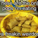 Good Guy Pizza Rolls Meme | These are the only pods i'm eating ya freakin weirdos! | image tagged in memes,good guy pizza rolls | made w/ Imgflip meme maker