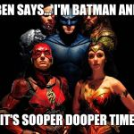 justice league | BEN SAYS... I'M BATMAN AND IT'S SOOPER DOOPER TIME | image tagged in justice league,batman,superheroes,superman | made w/ Imgflip meme maker