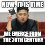 now i see how Jong Un's setback has changed | NOW, IT IS TIME WE EMERGE FROM THE 20TH CENTURY | image tagged in kim jong un | made w/ Imgflip meme maker