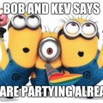 Minion party despicable me | BOB AND KEV SAYS WE ARE PARTYING ALREADY | image tagged in minion party despicable me | made w/ Imgflip meme maker