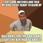 Ordinary Muslim Man Meme | I GOT SOME MATCHES AND TOLD MY KIDS TO GET READY TO BLOW UP BALLOONS FOR THE PARTY AND LIGHT THE BIRTHDAY CANDLES | image tagged in memes,ordinary muslim man | made w/ Imgflip meme maker