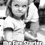 Angry Toddler Meme | Go ahead!  Ask me if I'm the Fire Starter girl one more time! | image tagged in memes,angry toddler | made w/ Imgflip meme maker