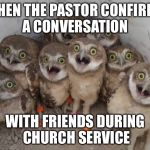 surprised ownls | WHEN THE PASTOR CONFIRMS A CONVERSATION WITH FRIENDS DURING CHURCH SERVICE | image tagged in surprised ownls | made w/ Imgflip meme maker