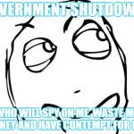 Question Rage Face Meme | GOVERNMENT SHUTDOWN? WHO WILL SPY ON ME, WASTE MY MONEY AND HAVE CONTEMPT FOR ME? | image tagged in memes,question rage face | made w/ Imgflip meme maker