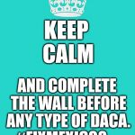 Build The Wall ...Finally | KEEP    CALM AND COMPLETE THE WALL BEFORE ANY TYPE OF DACA. #FIXMEXICO? | image tagged in memes,maga,buildthewall,notracist,notaboutrace,america first | made w/ Imgflip meme maker