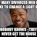 How many divorced men does it take to change a light bulb?  (Apologies if this has been done before)   | HOW MANY DIVORCED MEN DOES IT TAKE TO CHANGE A LIGHT BULB? NOBODY KNOWS - THEY NEVER GET THE HOUSE | image tagged in memes,yo dawg heard you,light bulb,joke | made w/ Imgflip meme maker